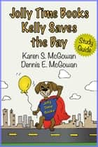 Jolly Time Books: Kelly Saves the Day (Study Guide) ebook by Karen S. McGowan, Dennis E. McGowan