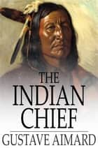 The Indian Chief - The Story of a Revolution ebook by Gustave Aimard, Lascelles Wraxall