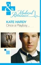 Once A Playboy… (Mills & Boon Medical) ebook by Kate Hardy