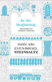 In the Beginning - Discourses on Chasidic Thought ebook by Steinsaltz, Rabbi Adin Even-Israel