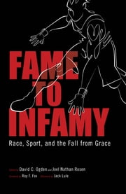 Fame to Infamy - Race, Sport, and the Fall from Grace ebook by David C. Ogden,Joel Nathan Rosen,Roy F. Fox,Jack Lule