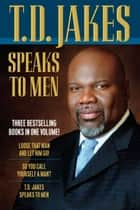 T. D. Jakes Speaks to Men, 3-in-1 ebook by T. D. Jakes