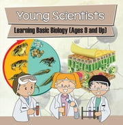 Young Scientists: Learning Basic Biology (Ages 9 and Up) - Biology Books for Kids ebook by Baby Professor
