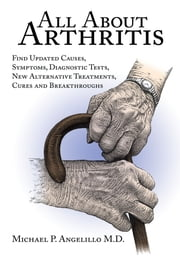 All About Arthritis- Find Updated Causes, Symptoms, Diagnostic Tests, New Alternative Treatments, Cures and Breakthroughs ebook by Michael P. Angelillo M.D.