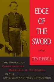 Edge of the Sword - The Ordeal of Carpetbagger Marshall H. Twitchell in the Civil War and Reconstruction ebook by Ted Tunnell
