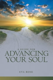 A Guide for Advancing Your Soul ebook by Eva Rose