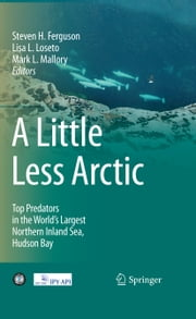 A Little Less Arctic - Top Predators in the World's Largest Northern Inland Sea, Hudson Bay ebook by Steven  H, Ferguson,Lisa L. Loseto,Mark L. Mallory