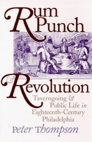 Rum Punch and Revolution: Taverngoing and Public Life in Eighteenth-Century Philadelphia ebook by Thompson, Peter