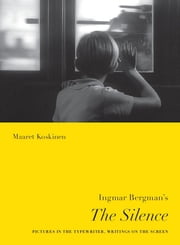 Ingmar Bergman's The Silence - Pictures in the Typewriter, Writings on the Screen ebook by Maaret Koskinen