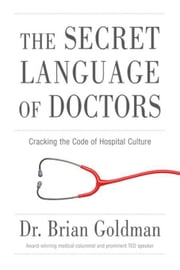The Secret Language of Doctors: Cracking the Code of Hospital Culture ebook by Goldman, Brian