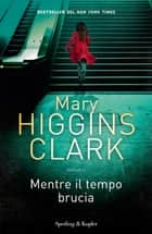 Mentre il tempo brucia eBook by Mary Higgins Clark