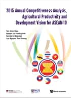 2015 Annual Competitiveness Analysis, Agricultural Productivity and Development Vision for ASEAN-10 ebook by Khee Giap Tan,Le Phuong Anh Nguyen,Sasidaran Gopalan;Trieu Duong Luu Nguyen;