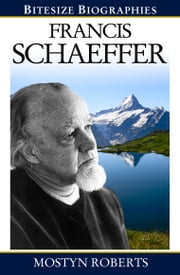 Francis Schaeffer: A Bite-size biography of Francis Schaeffer ebook by Mostyn  Roberts