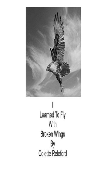 I Learned To Fly With Broken Wings eBook by Colette Releford