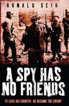 A Spy Has No Friends - To Save His Country, He Became the Enemy ebook by Ronald Seth