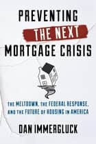 Preventing the Next Mortgage Crisis - The Meltdown, the Federal Response, and the Future of Housing in America ebook by Dan Immergluck