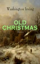 OLD CHRISTMAS (Illustrated) - Warm-Hearted Tales of Christmas Festivities & Celebrations ebook by Washington Irving, Randolph Caldecott