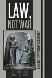 Law, Not War - The Long, Hard Search for Justice and Peace ebook by Richard Derecktor Schwartz