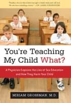 You're Teaching My Child What? ebook by Miriam Grossman, M.D.