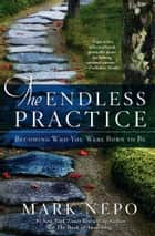 The Endless Practice - Becoming Who You Were Born to Be ebook by Mark Nepo