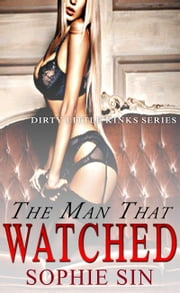 The Man That Watched (Dirty Little Kinks Series) ebook by Sophie Sin