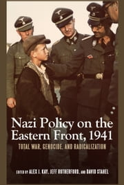 Nazi Policy on the Eastern Front, 1941 - Total War, Genocide, and Radicalization ebook by Alex J. Kay,Jeff Rutherford,David Stahel