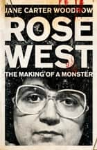 Rose West: The Making of a Monster ebook by Jane Carter Woodrow