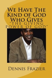 We Have the Kind of God Who Gives - The Giving Power of God ebook by Dennis Frazier