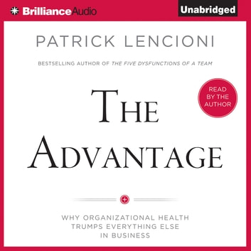 Advantage The Why Organizational Health Trumps Everything Else In Business Audiobook By Patrick Lencioni