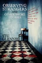 Observing Strangers: And Other Short Stories ebook by Stu Glennie