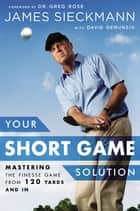 Your Short Game Solution - Mastering the Finesse Game from 120 Yards and In ebook by James Sieckmann, Greg Rose, David Denunzio