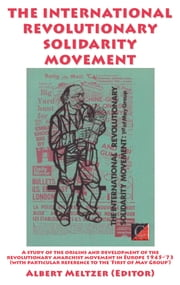 THE INTERNATIONAL REVOLUTIONARY SOLIDARITY MOVEMENT - A study of the origins and development of the revolutionary anarchist movement in Europe 1945-'73 (with particular reference to the 'First of May Group') ebook by Albert Meltzer