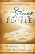 Healing Grace for Hurting People ebook by Larry Renetzky,H. Norman Wright