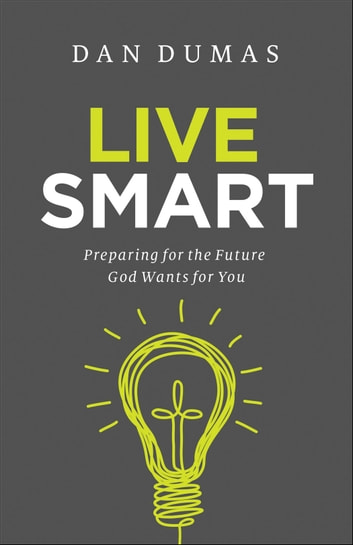 Live Smart - Preparing for the Future God Wants for You ebook by Dan Dumas