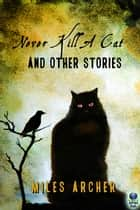 Never Kill a Cat and Other Stories ebook by Miles Archer