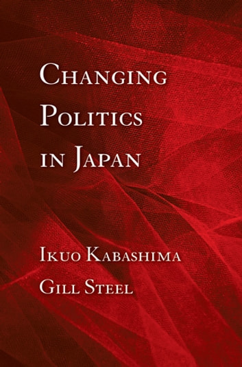 Changing Politics in Japan ebook by Ikuo Kabashima,Gill Steel