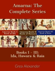 Amarna: The Complete Series - A fictional interpretation of the true events that took place in Ancient Egypt & Hattusa before & after Pharaoh Tutankhamun's death ebook by Grea Alexander