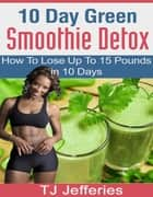 10 Day Green Smoothie Detox ebook by TJ Jefferies