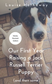 Our First Year Raising a Jack Russell Terrier Puppy (And Then Some) ebook by Louise Hathaway