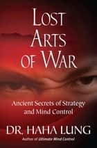 Lost Arts of War - Ancient Secrets of Strategy and Mind Control ebook by Dr. Haha Lung