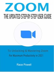 Zoom:The Updated Step-By-Step User Guide To Unlocking & Mastering Zoom For Maximum Productivity in 2021 ebook by Race Powell