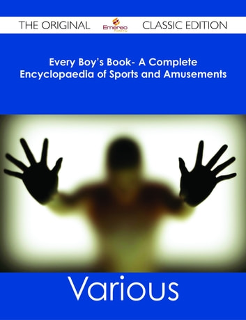 Every Boy's Book- A Complete Encyclopaedia of Sports and Amusements - The Original Classic Edition ebook by Various