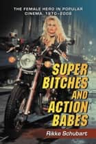 Super Bitches and Action Babes: The Female Hero in Popular Cinema, 1970-2006 ebook by Rikke Schubart