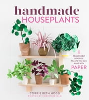 Handmade Houseplants - Remarkably Realistic Plants You Can Make with Paper eBook by Corrie Beth Hogg, Christine Han