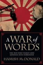 A War of Words - The Man Who Talked 4000 Japanese Into Surrender ebook by Hamish McDonald