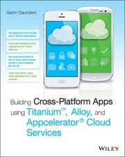 Building Cross-Platform Apps using Titanium, Alloy, and Appcelerator Cloud Services ebook by Aaron Saunders