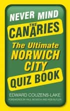 Never Mind the Canaries - The Ultimate Norwich City Quiz Book ebook by Edward Couzens-Lake