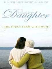 Designated Daughter - The Bonus Years with Mom ebook by D.G. Fulford