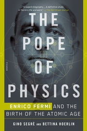 The Pope of Physics - Enrico Fermi and the Birth of the Atomic Age ebook by Gino Segrè, Bettina Hoerlin