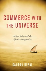Commerce with the Universe - Africa, India, and the Afrasian Imagination ebook by Gaurav Desai